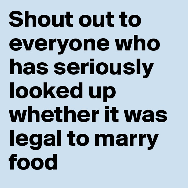 Shout out to everyone who has seriously looked up whether it was legal to marry food