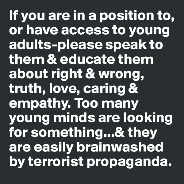 If you are in a position to, or have access to young adults-please speak to them & educate them about right & wrong, truth, love, caring & empathy. Too many young minds are looking for something...& they are easily brainwashed by terrorist propaganda.