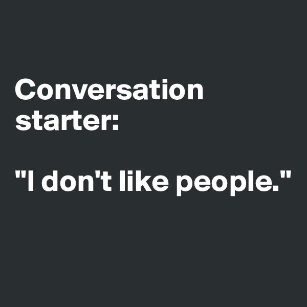 "Conversation starter:   ""I don't like people."""