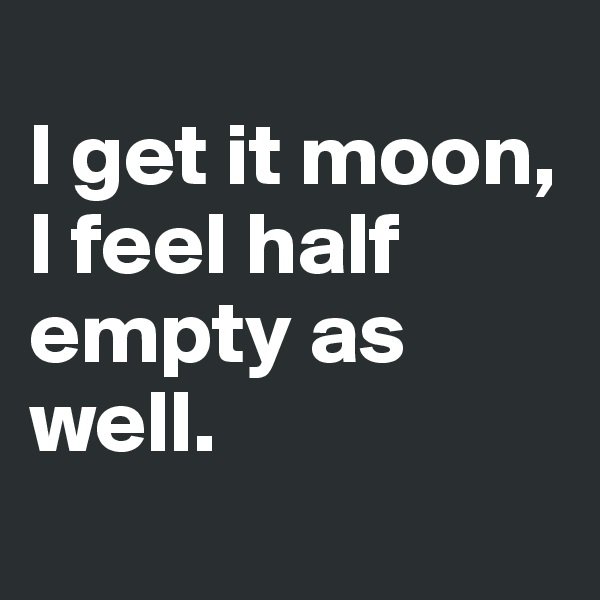 I get it moon, I feel half empty as well.