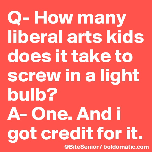 Q- How many liberal arts kids does it take to screw in a light bulb?  A- One. And i got credit for it.