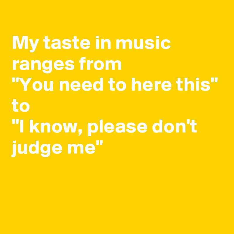 """My taste in music ranges from """"You need to here this"""" to """"I know, please don't judge me"""""""