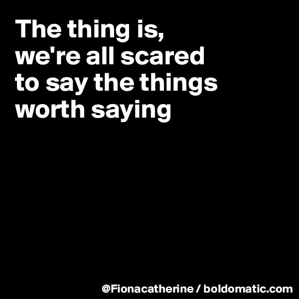 The thing is, we're all scared to say the things worth saying