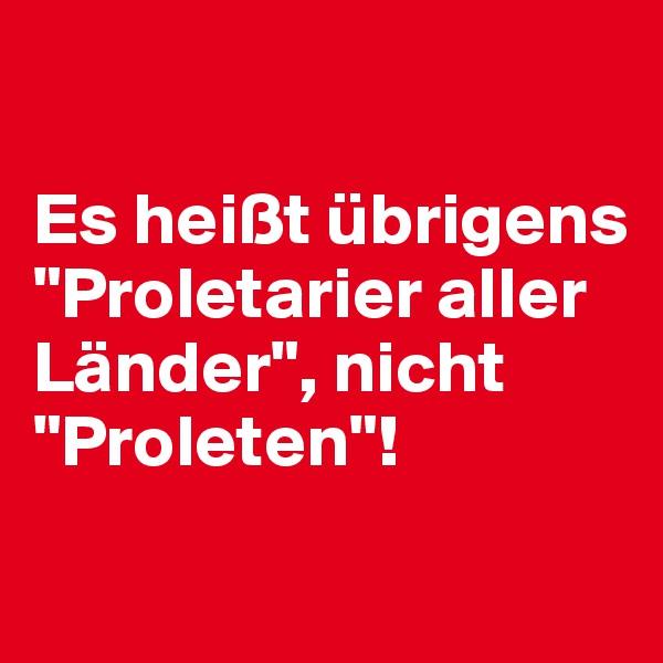 """Es heißt übrigens """"Proletarier aller Länder"""", nicht """"Proleten""""!"""