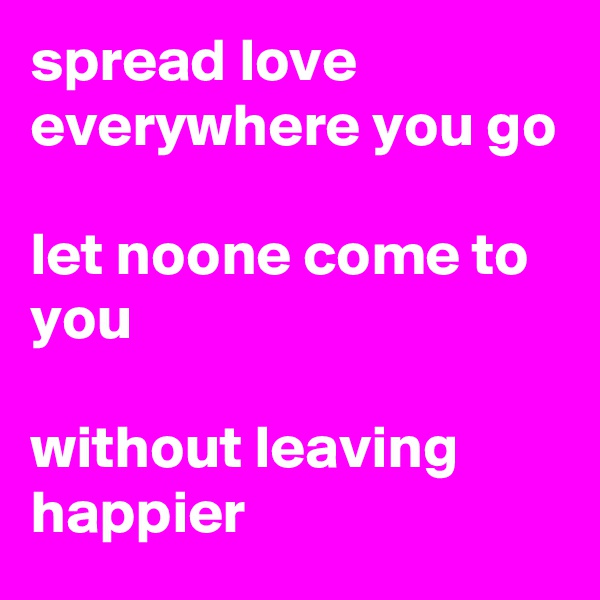 spread love everywhere you go  let noone come to you  without leaving happier