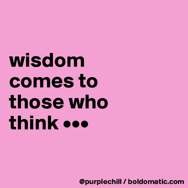wisdom  comes to  those who  think •••