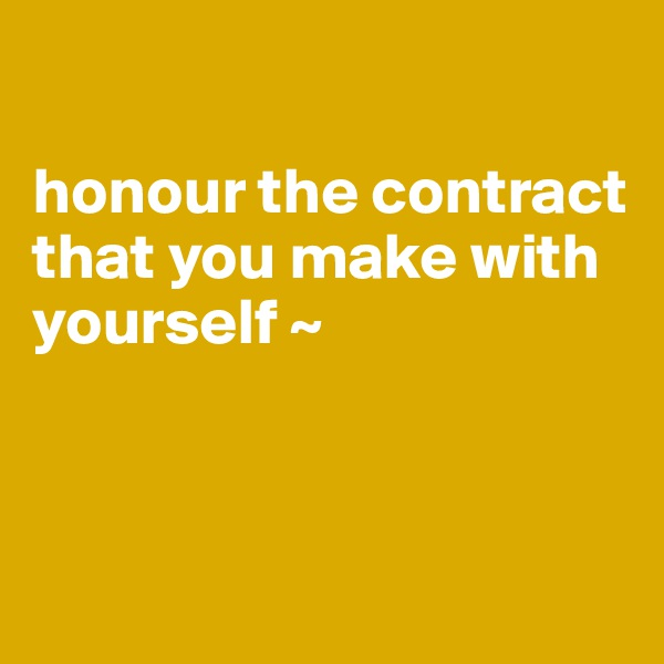 honour the contract  that you make with yourself ~