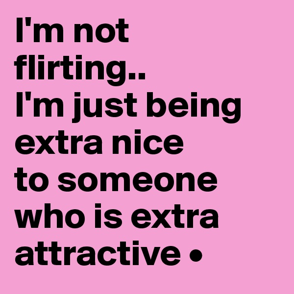 I'm not flirting.. I'm just being extra nice to someone who is extra attractive •
