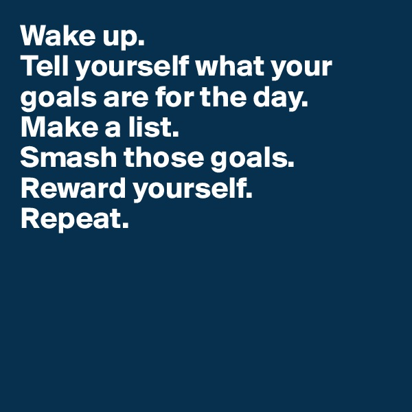 Wake up.  Tell yourself what your goals are for the day. Make a list.  Smash those goals. Reward yourself.  Repeat.
