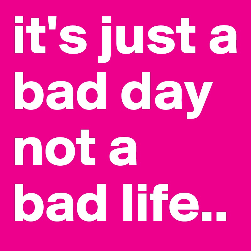it's just a bad day not a bad life..