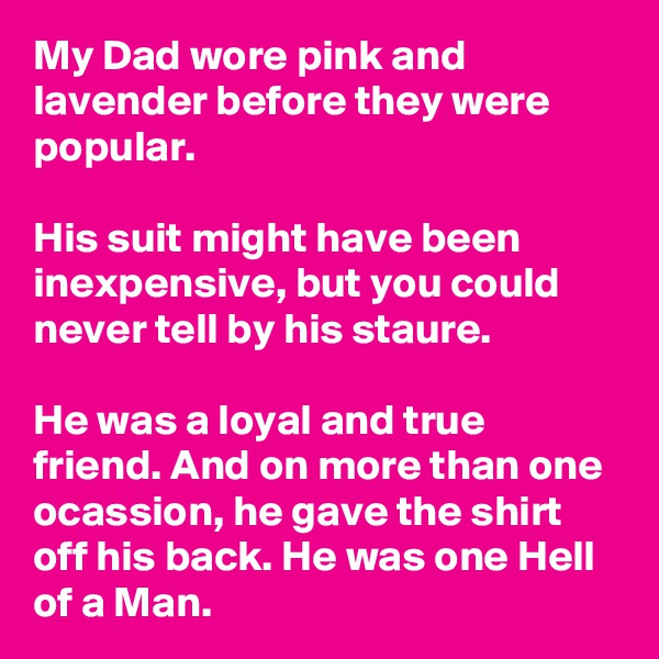 My Dad wore pink and lavender before they were popular.  His suit might have been inexpensive, but you could never tell by his staure.  He was a loyal and true friend. And on more than one ocassion, he gave the shirt off his back. He was one Hell of a Man.