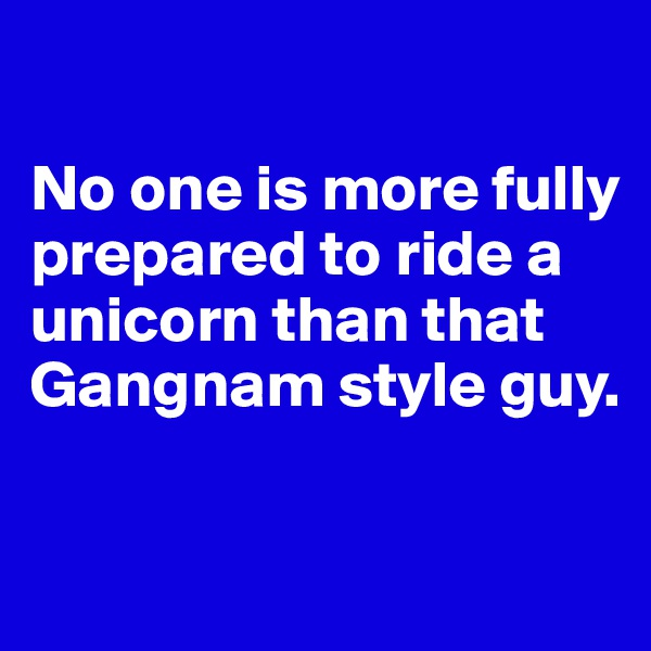 No one is more fully prepared to ride a unicorn than that Gangnam style guy.
