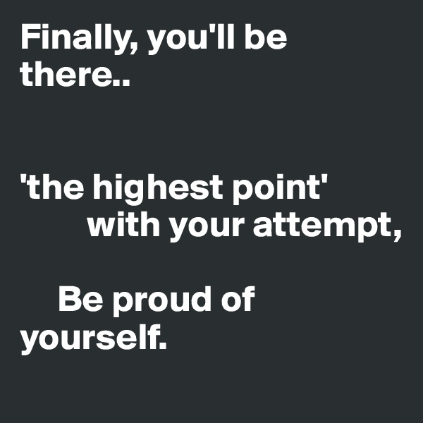 Finally, you'll be there..   'the highest point'          with your attempt,       Be proud of     yourself.