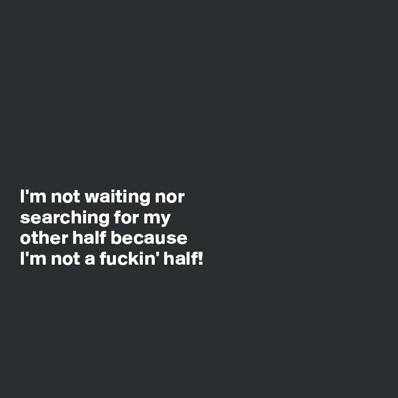 I'm not waiting nor searching for my other half because I'm not a fuckin' half!