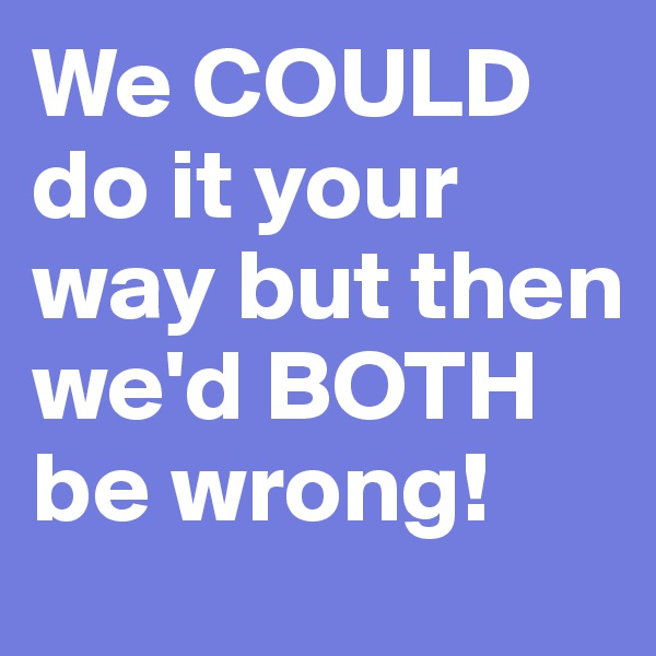 We COULD do it your way but then we'd BOTH be wrong!