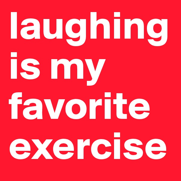 laughing is my favorite exercise