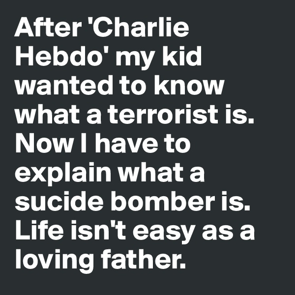 After 'Charlie Hebdo' my kid wanted to know what a terrorist is. Now I have to explain what a sucide bomber is. Life isn't easy as a loving father.