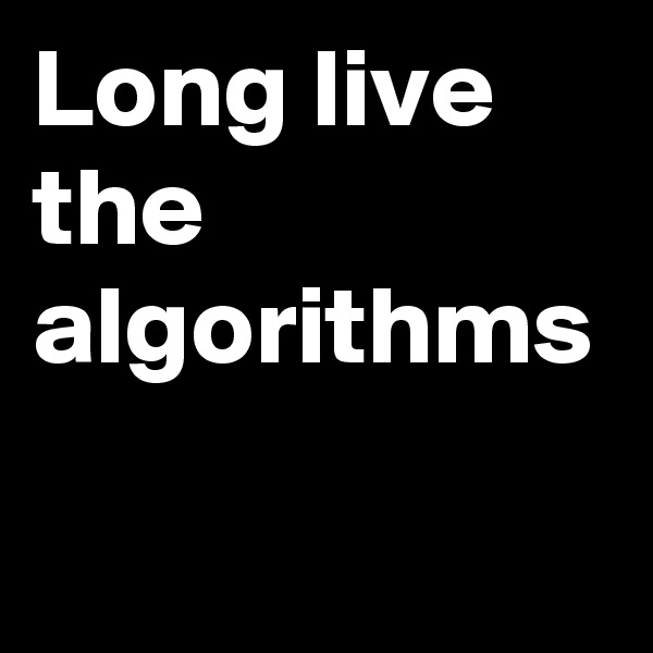 Long live the algorithms