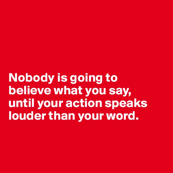 Nobody is going to  believe what you say,  until your action speaks louder than your word.