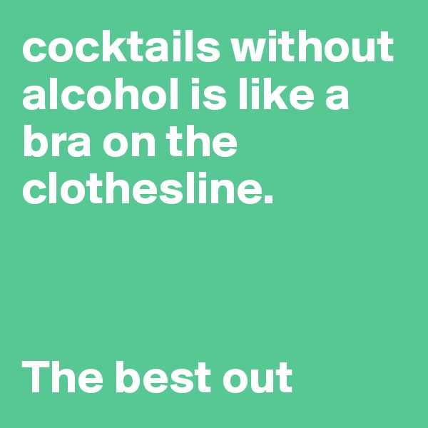 cocktails without alcohol is like a bra on the clothesline.     The best out