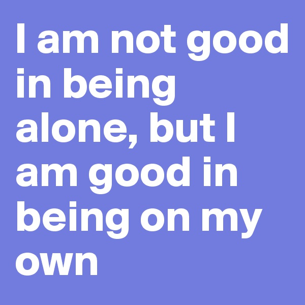 I am not good in being alone, but I am good in being on my own