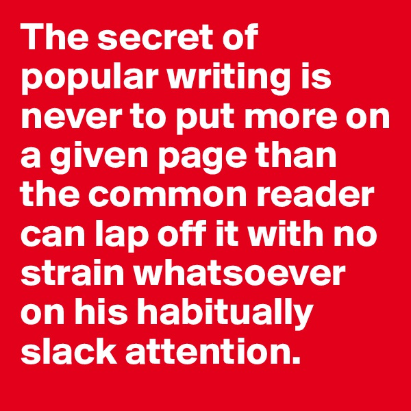 The secret of popular writing is never to put more on a given page than the common reader can lap off it with no strain whatsoever on his habitually slack attention.
