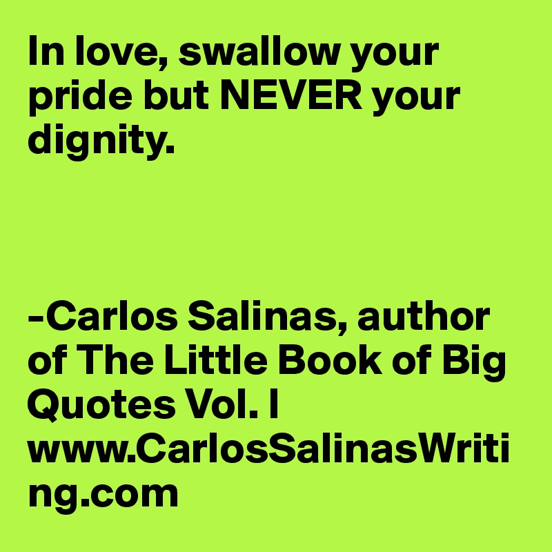 In Love Swallow Your Pride But Never Your Dignity Carlos Salinas