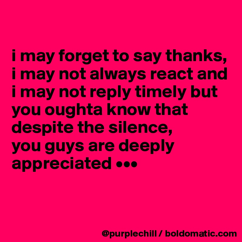 i may forget to say thanks, i may not always react and i may not reply timely but you oughta know that despite the silence,   you guys are deeply appreciated •••