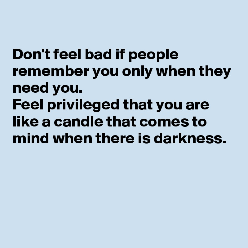 Don't feel bad if people remember you only when they need you. Feel privileged that you are like a candle that comes to mind when there is darkness.