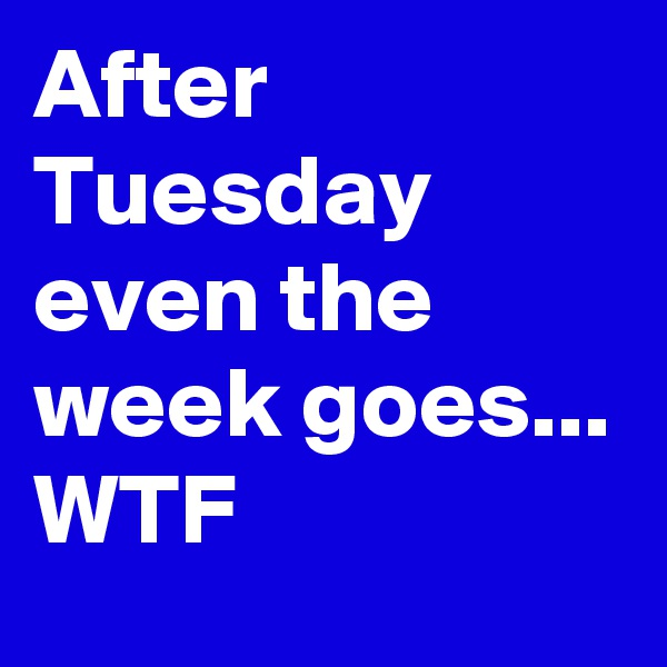 After Tuesday even the week goes...  WTF