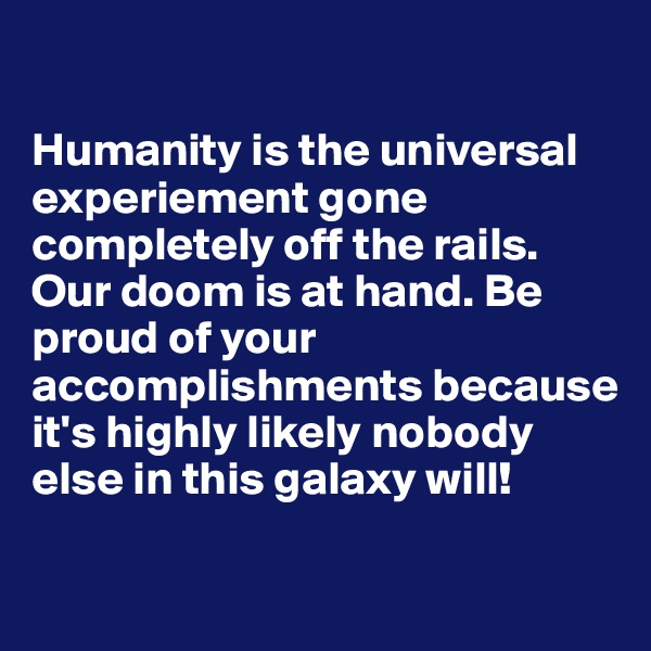 Humanity is the universal experiement gone completely off the rails. Our doom is at hand. Be proud of your accomplishments because it's highly likely nobody else in this galaxy will!