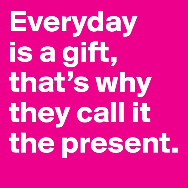 Everyday  is a gift, that's why they call it the present.