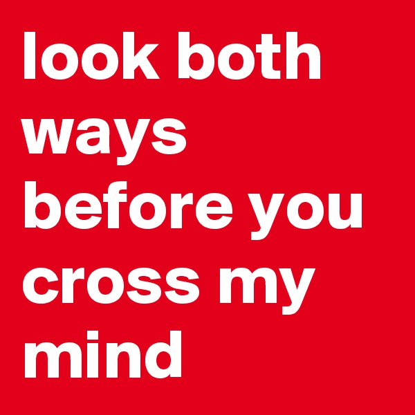 look both ways before you cross my mind