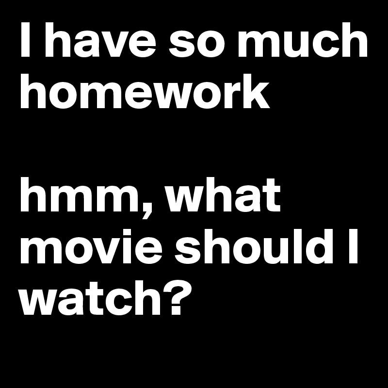 I have so much homework  hmm, what movie should I watch?