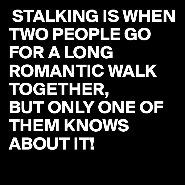 STALKING IS WHEN TWO PEOPLE GO FOR A LONG ROMANTIC WALK TOGETHER, BUT ONLY ONE OF THEM KNOWS ABOUT IT!
