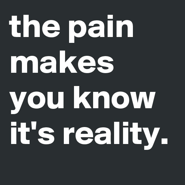 the pain makes you know it's reality.