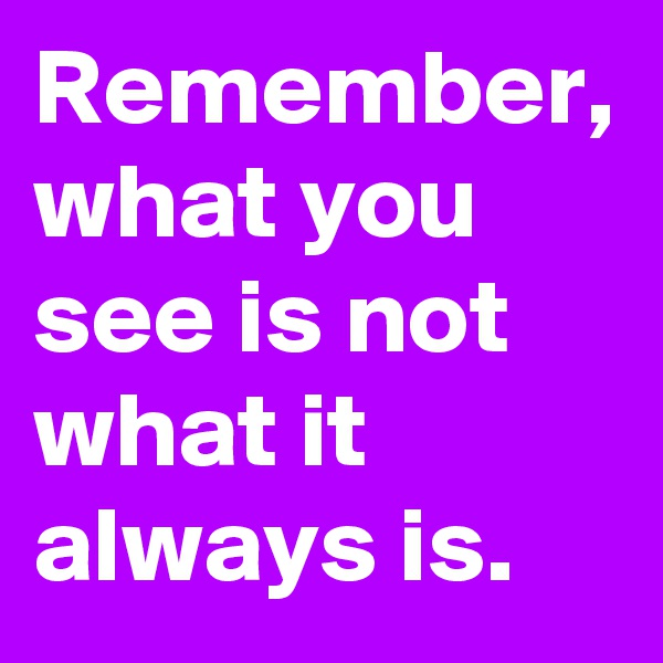Remember, what you see is not what it always is.
