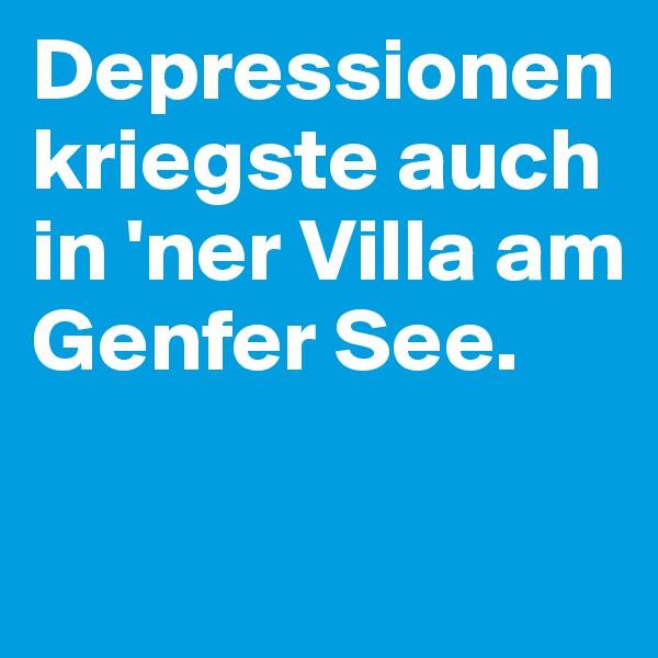 Depressionen kriegste auch in 'ner Villa am Genfer See.