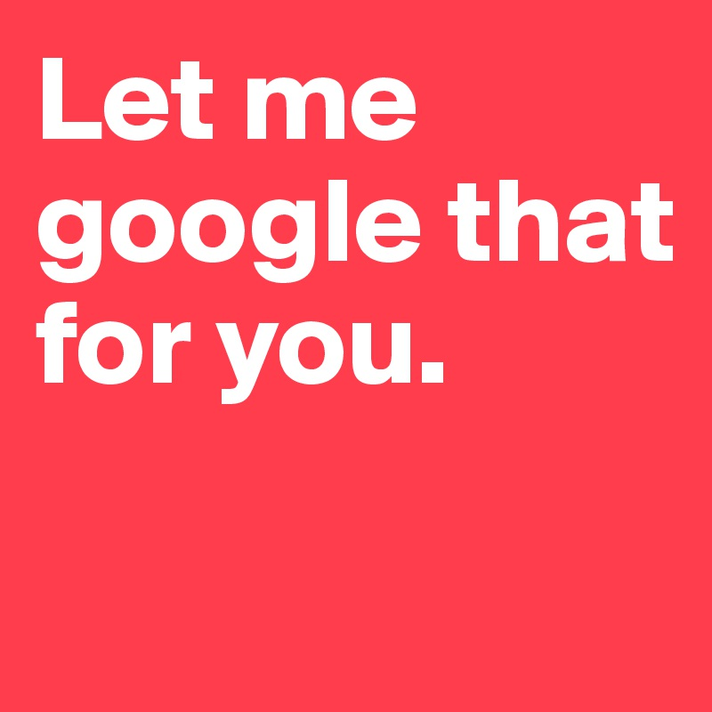 Let me google that for you.