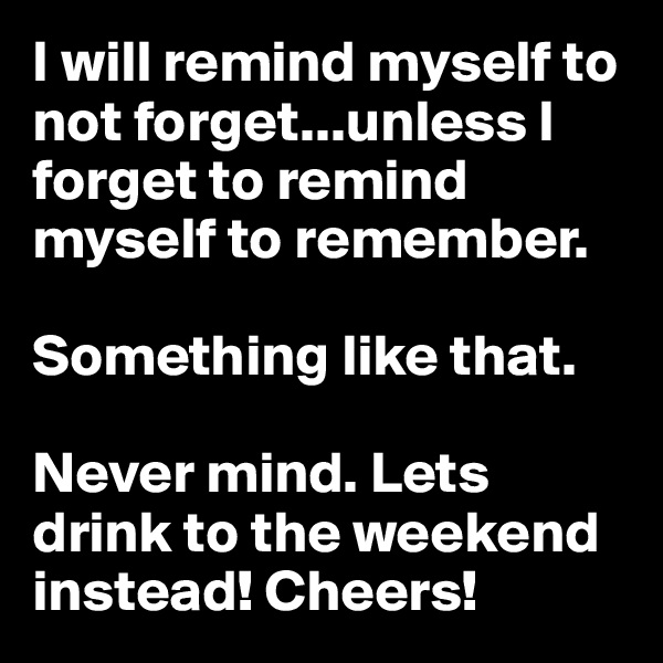 I will remind myself to not forget...unless I forget to remind myself to remember.   Something like that.   Never mind. Lets drink to the weekend instead! Cheers!