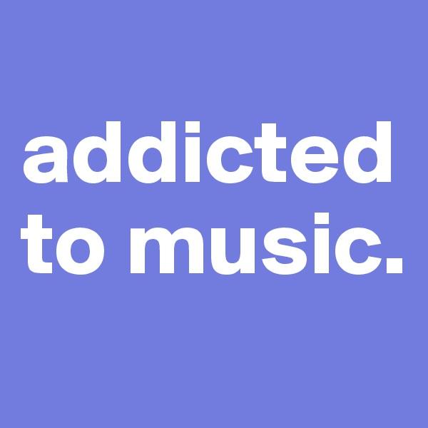 addicted to music.