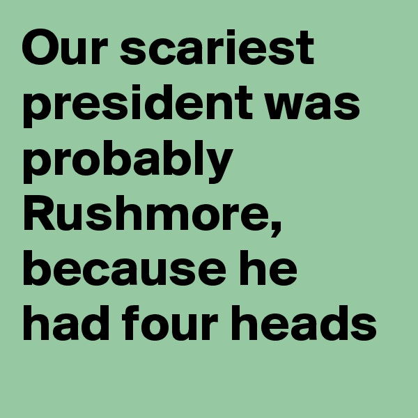 Our scariest president was probably Rushmore, because he had four heads