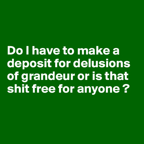 Do I have to make a deposit for delusions of grandeur or is that shit free for anyone ?