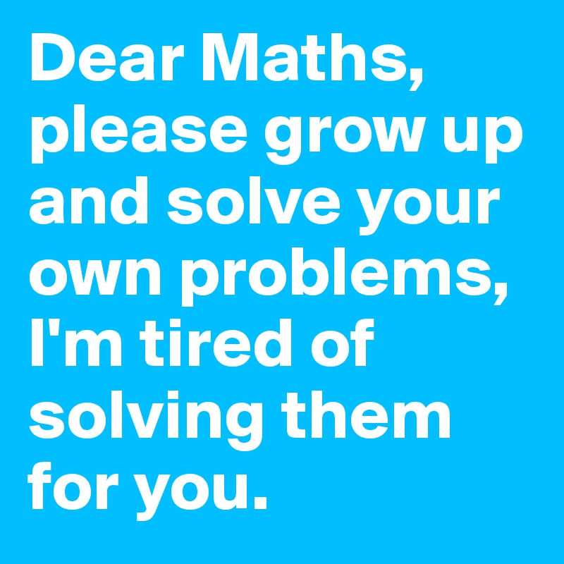 Dear Maths, please grow up and solve your own problems, I\'m tired of ...