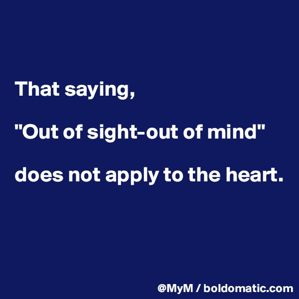 "That saying,  ""Out of sight-out of mind""   does not apply to the heart."