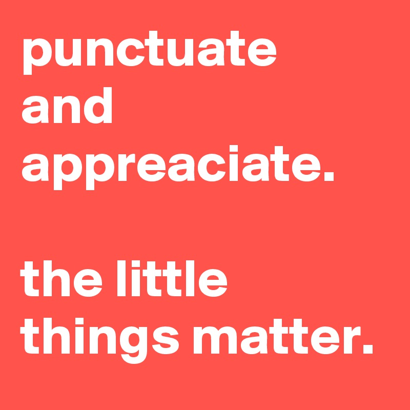 punctuate and appreaciate.  the little things matter.