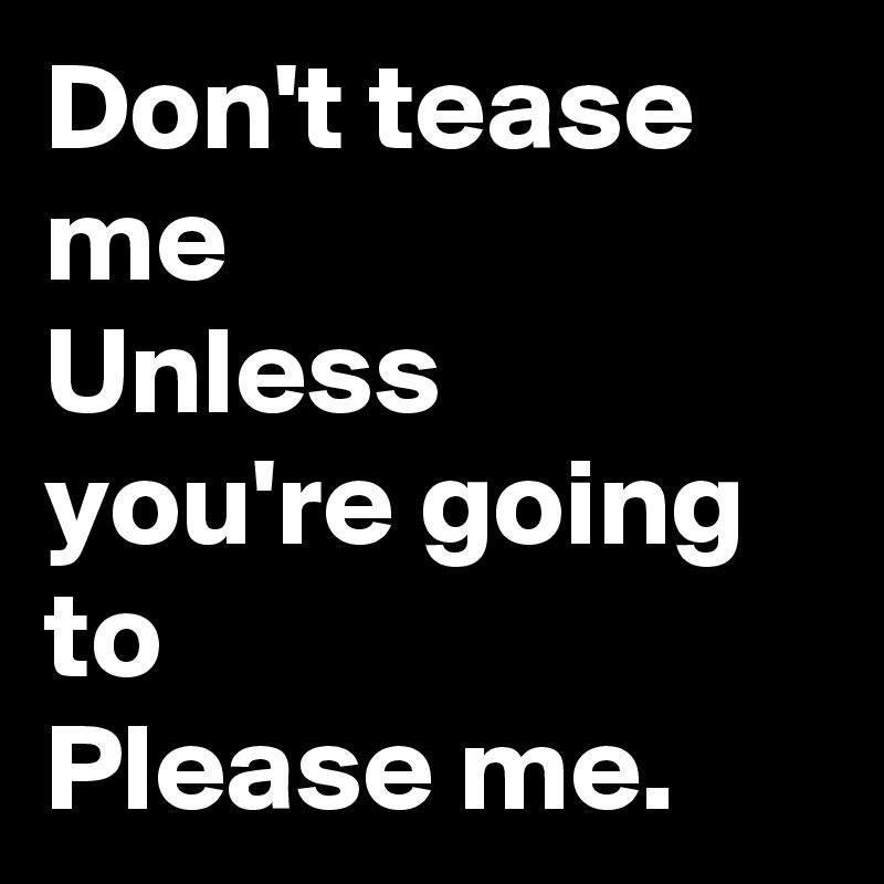 Don't tease me  Unless you're going to  Please me.