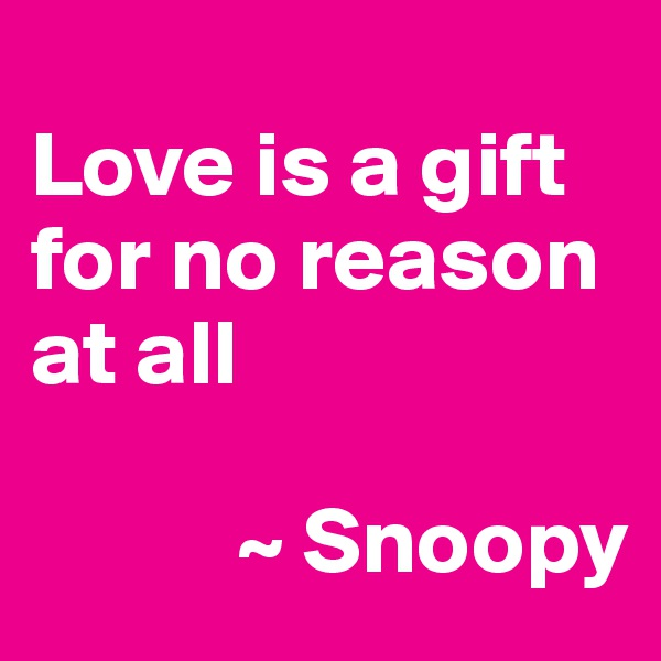 Love is a gift for no reason at all             ~ Snoopy
