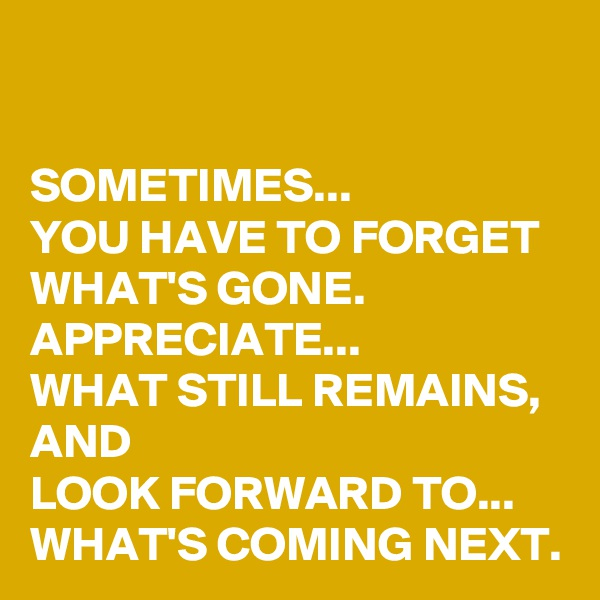 SOMETIMES...  YOU HAVE TO FORGET WHAT'S GONE.  APPRECIATE... WHAT STILL REMAINS, AND  LOOK FORWARD TO... WHAT'S COMING NEXT.