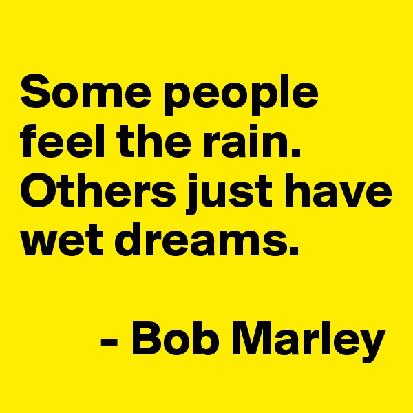 Some people feel the rain. Others just have wet dreams.          - Bob Marley